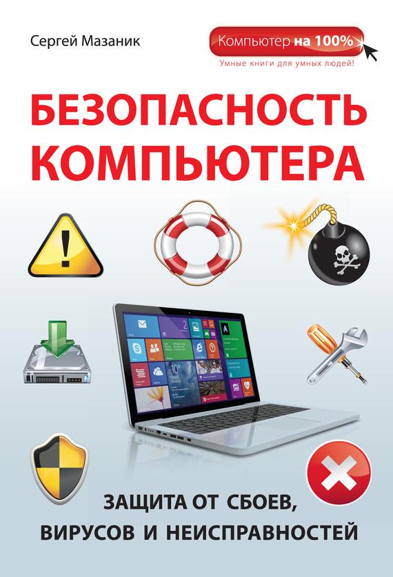 Безопасность компьютера. Защита от сбоев, вирусов и неисправностей. Сергей Мазаник скачать на сайте keyboard-combos.ru